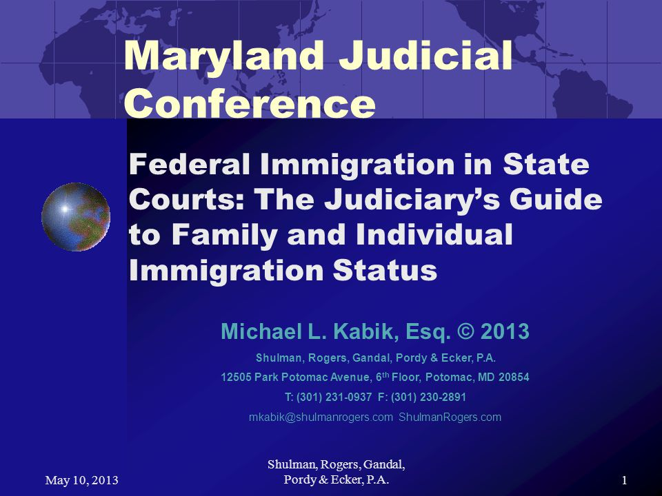 May 10, 2013 Shulman, Rogers, Gandal, Pordy & Ecker, P.A.1 Maryland Judicial Conference Federal Immigration in State Courts: The Judiciarys Guide to Family and Individual Immigration Status Michael L.