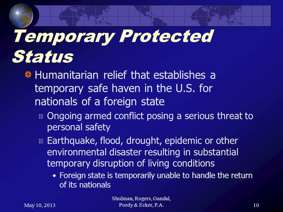 May 10, 2013 Shulman, Rogers, Gandal, Pordy & Ecker, P.A.10 Temporary Protected Status Humanitarian relief that establishes a temporary safe haven in the U.S.