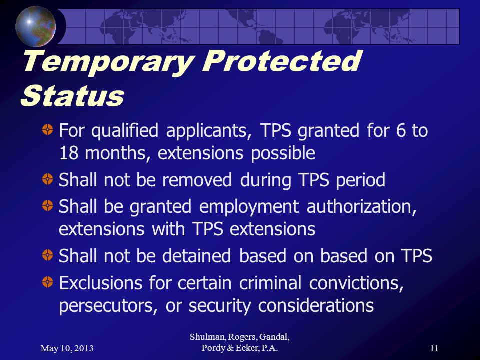 May 10, 2013 Shulman, Rogers, Gandal, Pordy & Ecker, P.A.11 Temporary Protected Status For qualified applicants, TPS granted for 6 to 18 months, extensions possible Shall not be removed during TPS period Shall be granted employment authorization, extensions with TPS extensions Shall not be detained based on based on TPS Exclusions for certain criminal convictions, persecutors, or security considerations