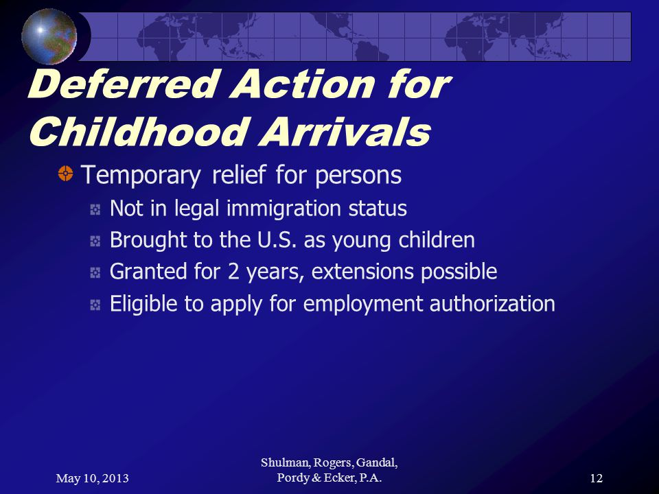 May 10, 2013 Shulman, Rogers, Gandal, Pordy & Ecker, P.A.12 Deferred Action for Childhood Arrivals Temporary relief for persons Not in legal immigration status Brought to the U.S.