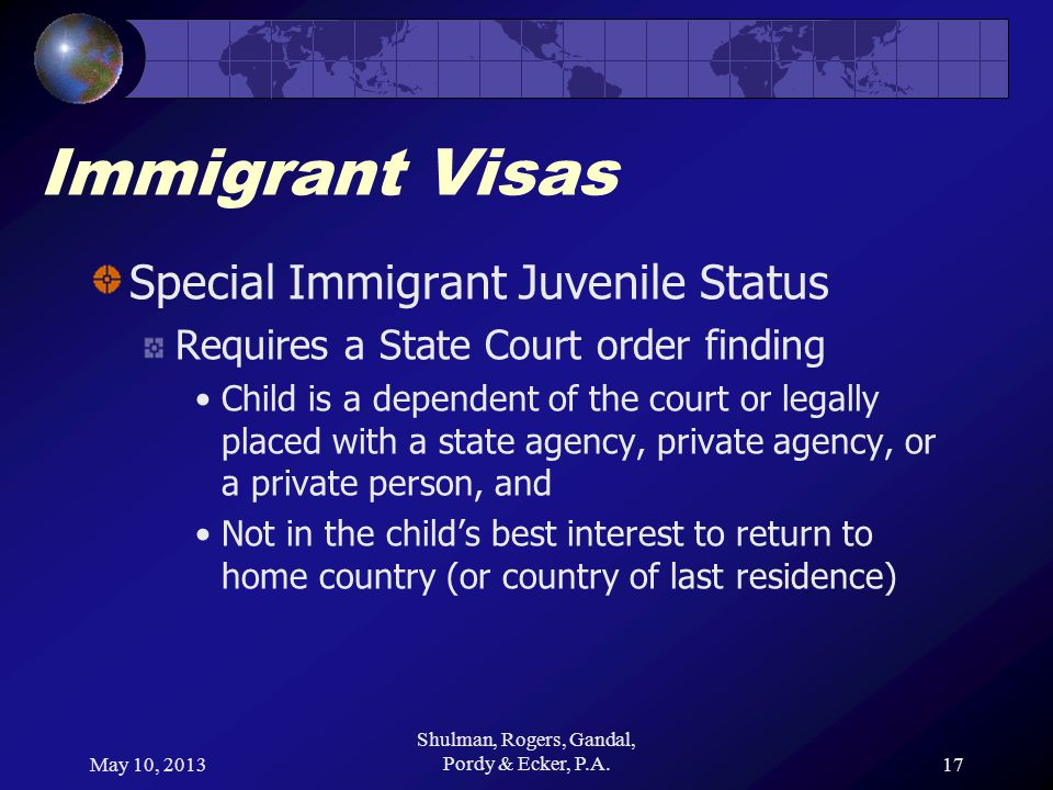 May 10, 2013 Shulman, Rogers, Gandal, Pordy & Ecker, P.A.17 Immigrant Visas Special Immigrant Juvenile Status Requires a State Court order finding Child is a dependent of the court or legally placed with a state agency, private agency, or a private person, and Not in the childs best interest to return to home country (or country of last residence)