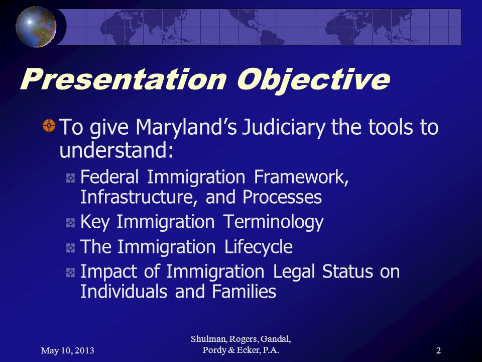 May 10, 2013 Shulman, Rogers, Gandal, Pordy & Ecker, P.A.2 Presentation Objective To give Marylands Judiciary the tools to understand: Federal Immigration Framework, Infrastructure, and Processes Key Immigration Terminology The Immigration Lifecycle Impact of Immigration Legal Status on Individuals and Families