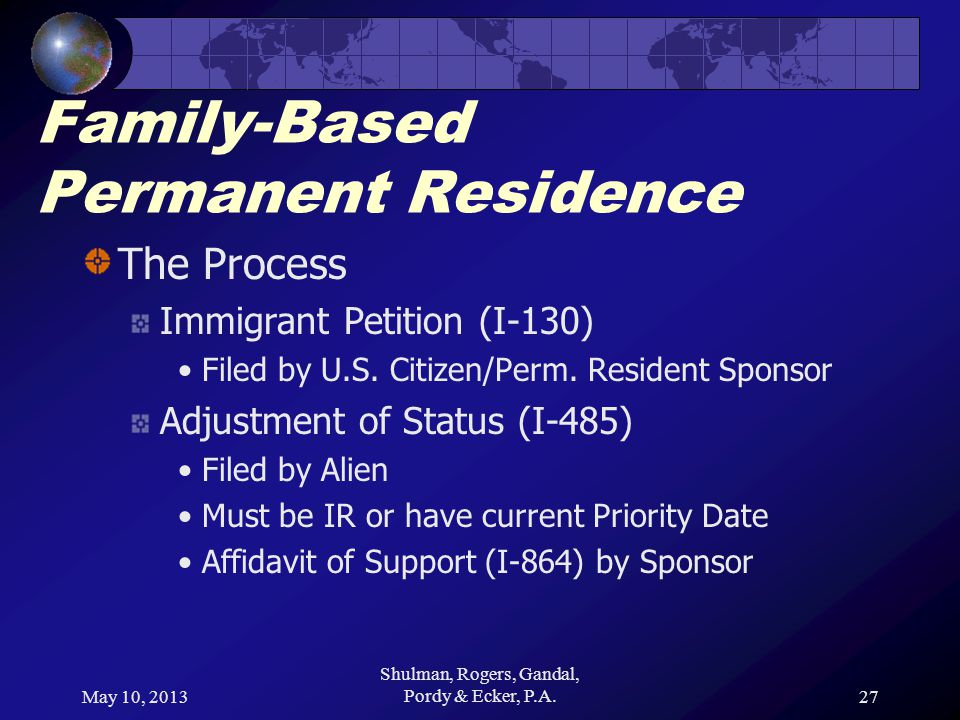 May 10, 2013 Shulman, Rogers, Gandal, Pordy & Ecker, P.A.27 Family-Based Permanent Residence The Process Immigrant Petition (I-130) Filed by U.S.