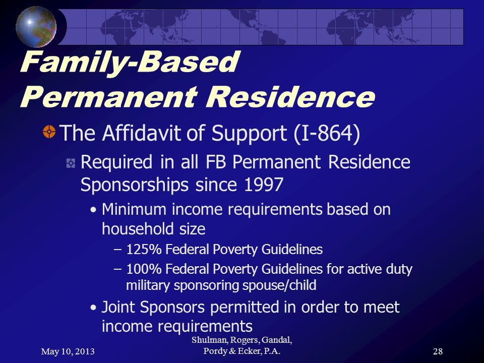 May 10, 2013 Shulman, Rogers, Gandal, Pordy & Ecker, P.A.28 Family-Based Permanent Residence The Affidavit of Support (I-864) Required in all FB Permanent Residence Sponsorships since 1997 Minimum income requirements based on household size –125% Federal Poverty Guidelines –100% Federal Poverty Guidelines for active duty military sponsoring spouse/child Joint Sponsors permitted in order to meet income requirements