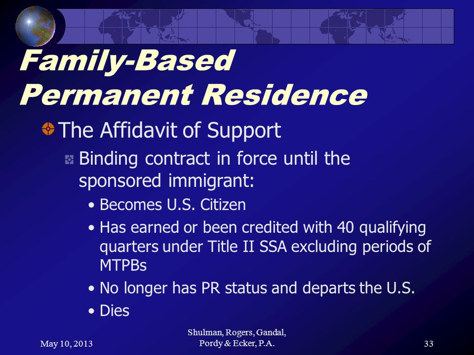 May 10, 2013 Shulman, Rogers, Gandal, Pordy & Ecker, P.A.33 Family-Based Permanent Residence The Affidavit of Support Binding contract in force until the sponsored immigrant: Becomes U.S.