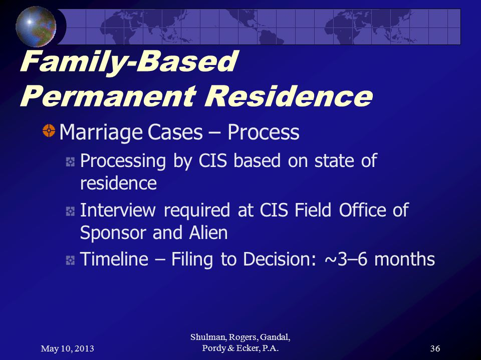 May 10, 2013 Shulman, Rogers, Gandal, Pordy & Ecker, P.A.36 Family-Based Permanent Residence Marriage Cases – Process Processing by CIS based on state of residence Interview required at CIS Field Office of Sponsor and Alien Timeline – Filing to Decision: ~3–6 months