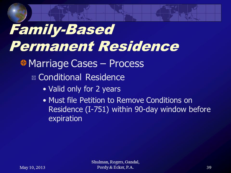 May 10, 2013 Shulman, Rogers, Gandal, Pordy & Ecker, P.A.39 Family-Based Permanent Residence Marriage Cases – Process Conditional Residence Valid only for 2 years Must file Petition to Remove Conditions on Residence (I-751) within 90-day window before expiration
