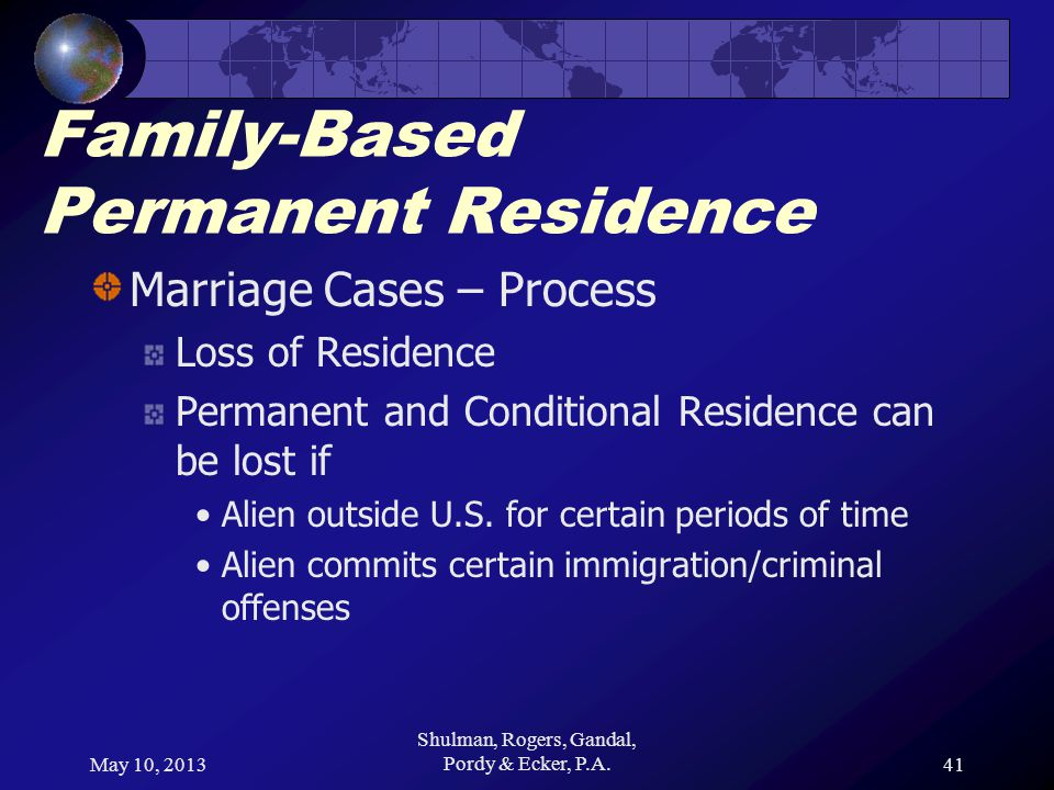 May 10, 2013 Shulman, Rogers, Gandal, Pordy & Ecker, P.A.41 Family-Based Permanent Residence Marriage Cases – Process Loss of Residence Permanent and Conditional Residence can be lost if Alien outside U.S.
