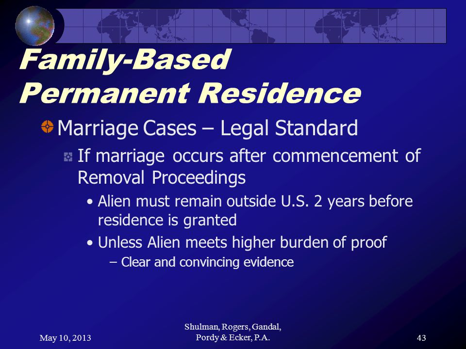 May 10, 2013 Shulman, Rogers, Gandal, Pordy & Ecker, P.A.43 Family-Based Permanent Residence Marriage Cases – Legal Standard If marriage occurs after commencement of Removal Proceedings Alien must remain outside U.S.