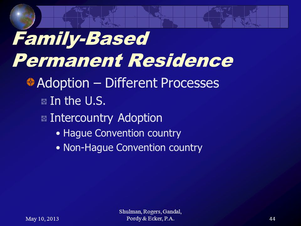 May 10, 2013 Shulman, Rogers, Gandal, Pordy & Ecker, P.A.44 Family-Based Permanent Residence Adoption – Different Processes In the U.S.