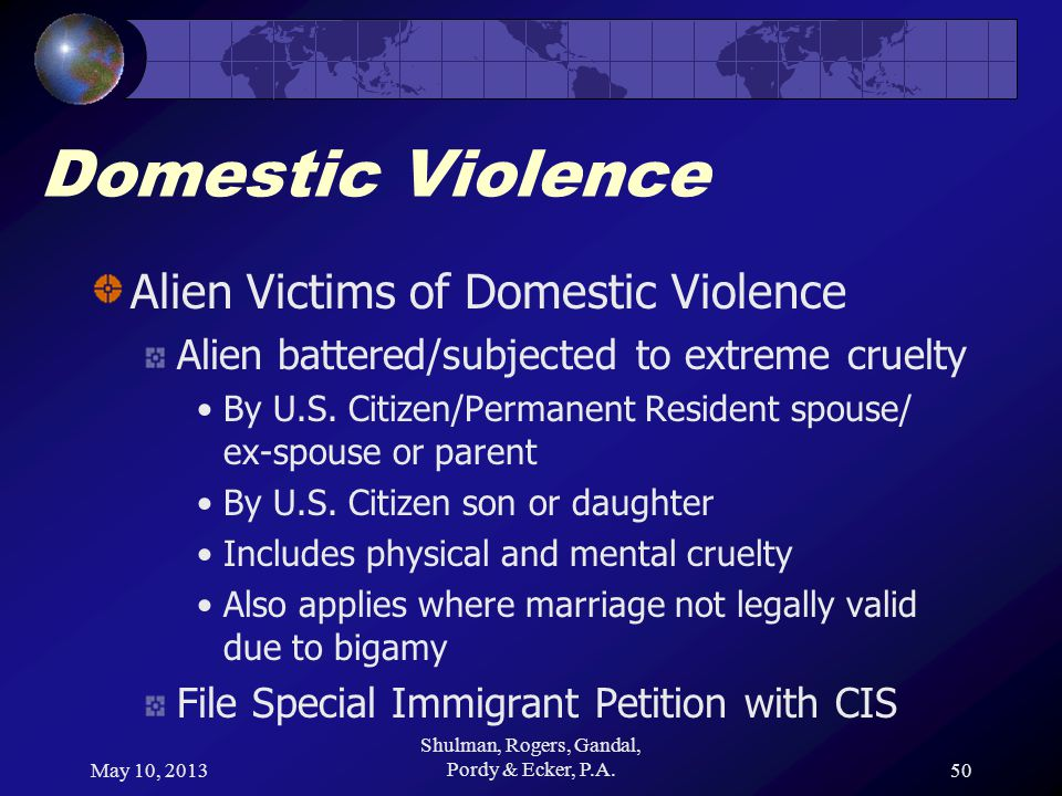 May 10, 2013 Shulman, Rogers, Gandal, Pordy & Ecker, P.A.50 Domestic Violence Alien Victims of Domestic Violence Alien battered/subjected to extreme cruelty By U.S.