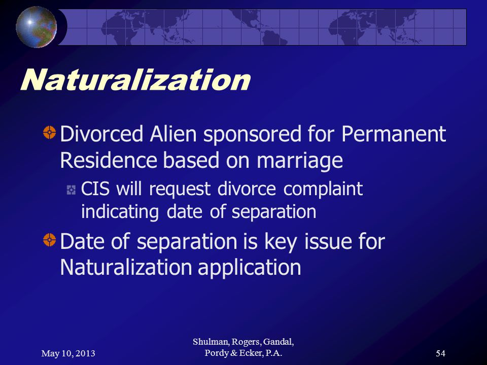 May 10, 2013 Shulman, Rogers, Gandal, Pordy & Ecker, P.A.54 Naturalization Divorced Alien sponsored for Permanent Residence based on marriage CIS will request divorce complaint indicating date of separation Date of separation is key issue for Naturalization application
