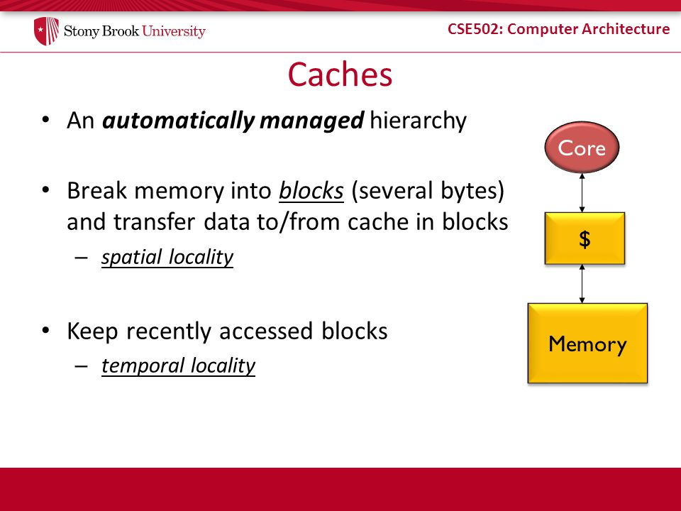 CSE502: Computer Architecture Caches An automatically managed hierarchy Break memory into blocks (several bytes) and transfer data to/from cache in blocks – spatial locality Keep recently accessed blocks – temporal locality Core $ $ Memory