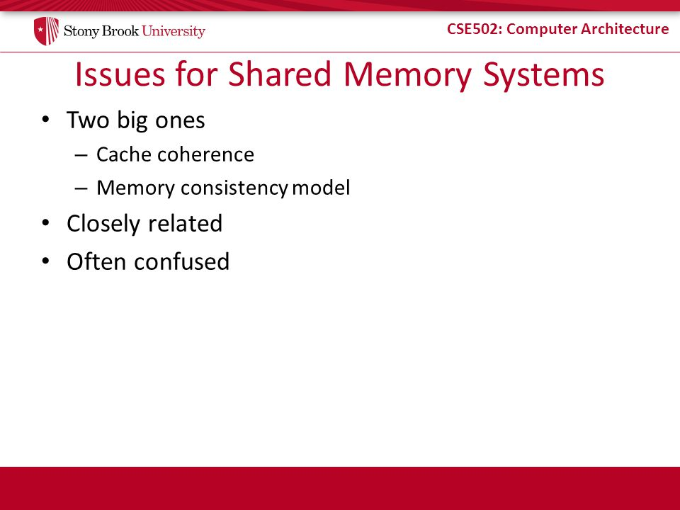 CSE502: Computer Architecture Issues for Shared Memory Systems Two big ones – Cache coherence – Memory consistency model Closely related Often confused