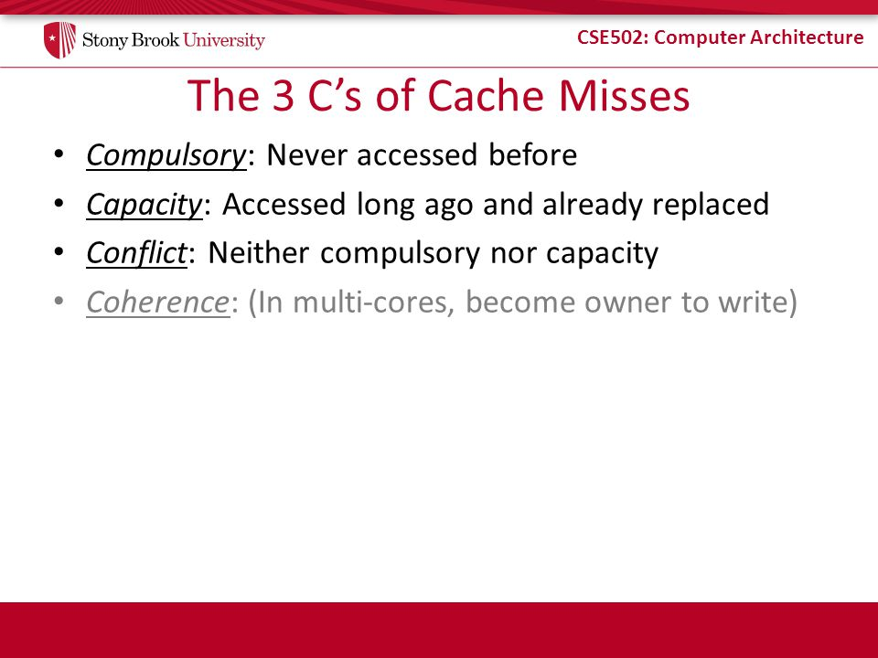 CSE502: Computer Architecture The 3 Cs of Cache Misses Compulsory: Never accessed before Capacity: Accessed long ago and already replaced Conflict: Neither compulsory nor capacity Coherence: (In multi-cores, become owner to write)