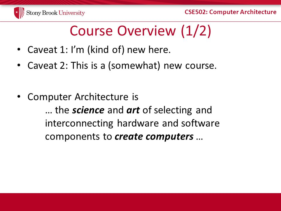 CSE502: Computer Architecture Course Overview (1/2) Caveat 1: Im (kind of) new here. Caveat 2: This is a (somewhat) new course. Computer Architecture