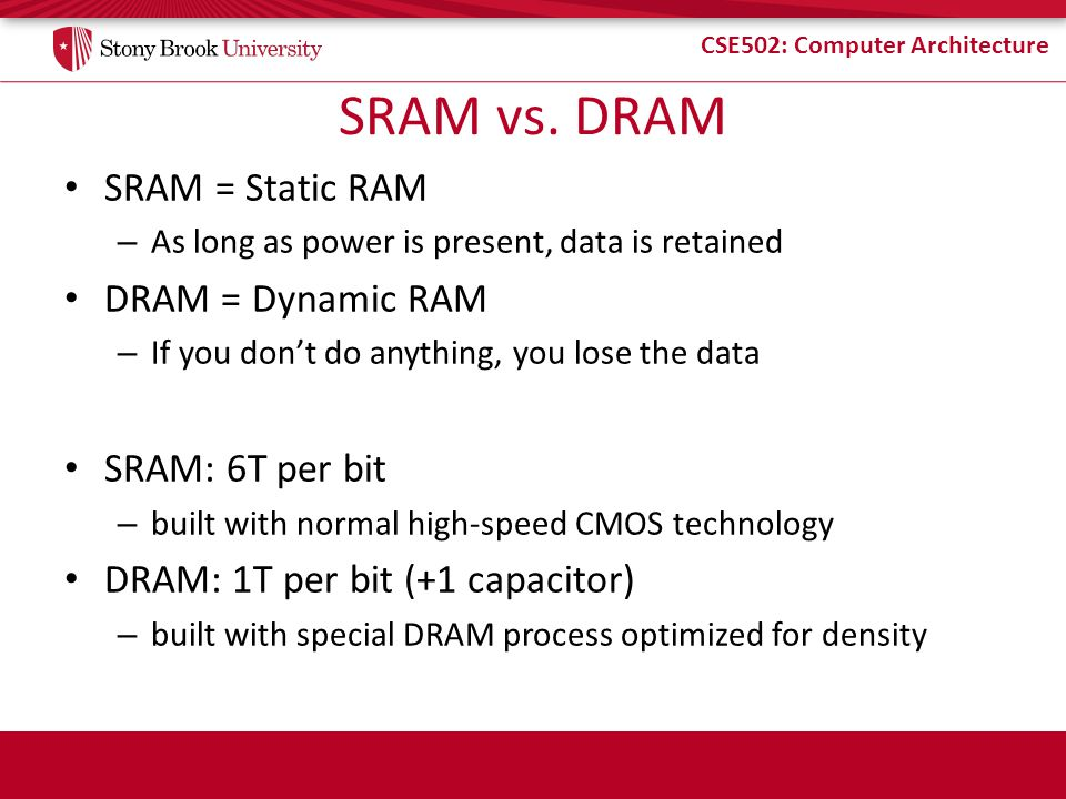 CSE502: Computer Architecture SRAM vs. DRAM SRAM = Static RAM – As long as power is present, data is retained DRAM = Dynamic RAM – If you dont do anyt