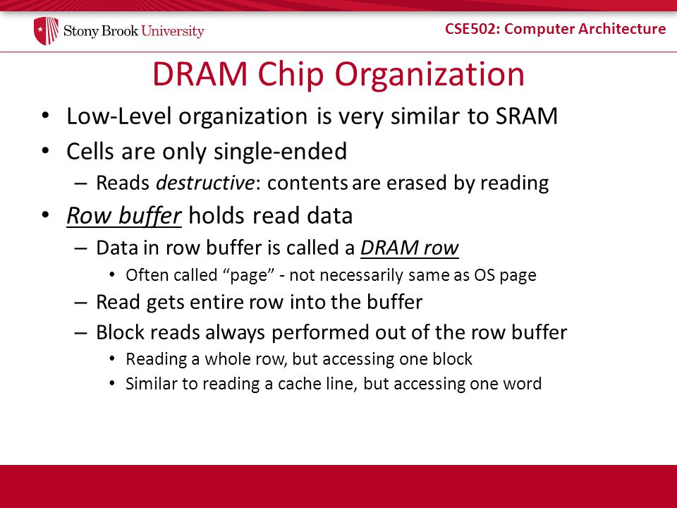 CSE502: Computer Architecture DRAM Chip Organization Low-Level organization is very similar to SRAM Cells are only single-ended – Reads destructive: c