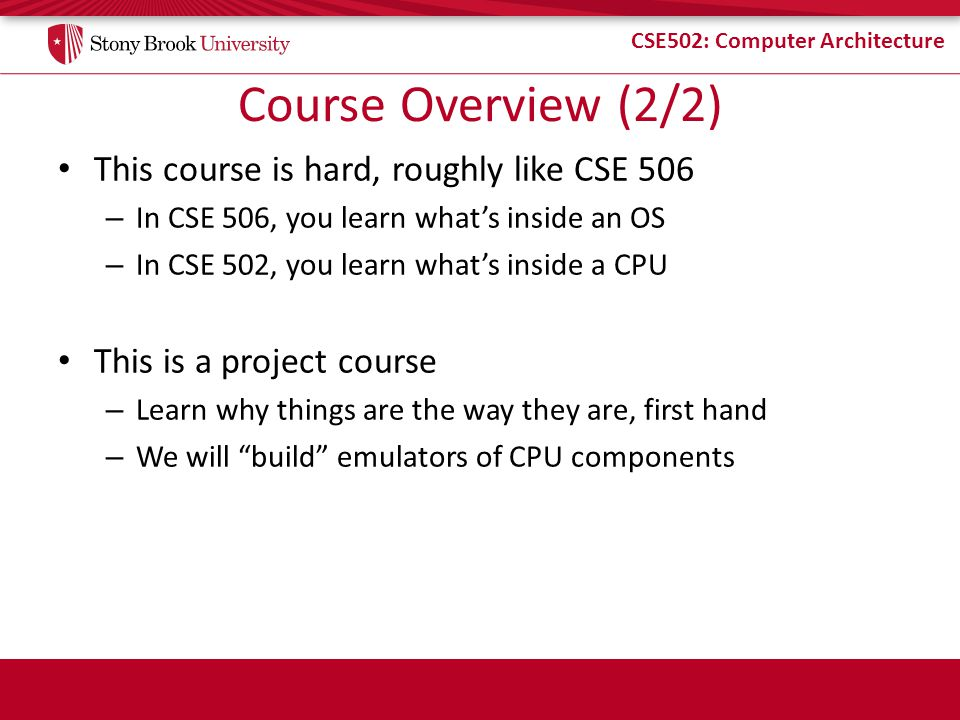 CSE502: Computer Architecture Course Overview (2/2) This course is hard, roughly like CSE 506 – In CSE 506, you learn whats inside an OS – In CSE 502,