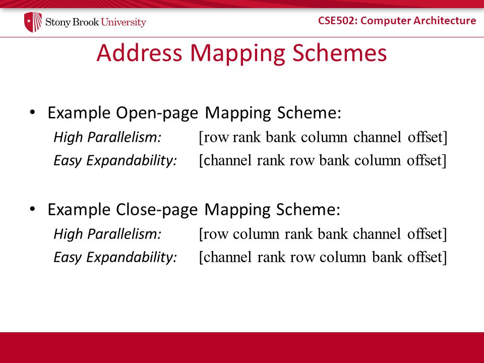 CSE502: Computer Architecture Address Mapping Schemes Example Open-page Mapping Scheme: High Parallelism: [row rank bank column channel offset] Easy E