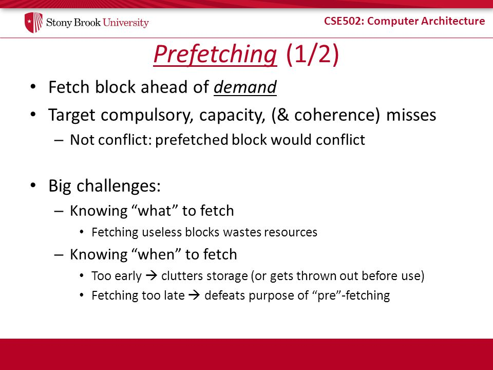 CSE502: Computer Architecture Prefetching (1/2) Fetch block ahead of demand Target compulsory, capacity, (& coherence) misses – Not conflict: prefetched block would conflict Big challenges: – Knowing what to fetch Fetching useless blocks wastes resources – Knowing when to fetch Too early clutters storage (or gets thrown out before use) Fetching too late defeats purpose of pre-fetching