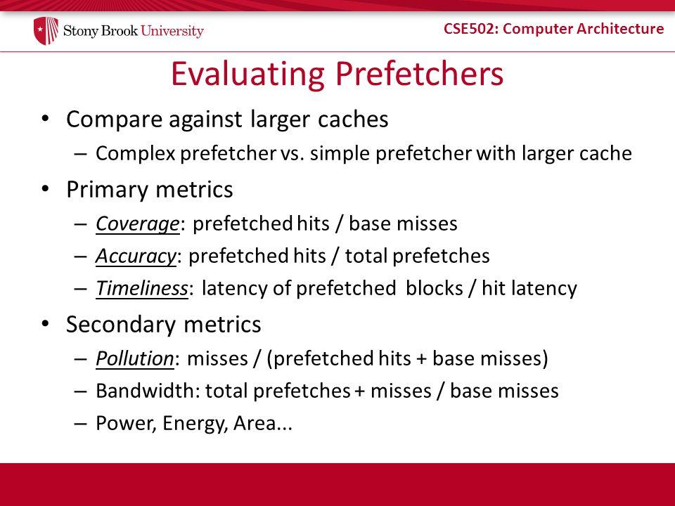 CSE502: Computer Architecture Evaluating Prefetchers Compare against larger caches – Complex prefetcher vs. simple prefetcher with larger cache Primar