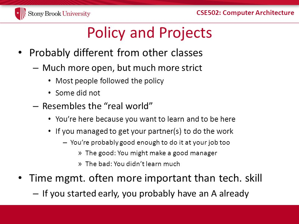 CSE502: Computer Architecture Policy and Projects Probably different from other classes – Much more open, but much more strict Most people followed the policy Some did not – Resembles the real world Youre here because you want to learn and to be here If you managed to get your partner(s) to do the work – Youre probably good enough to do it at your job too » The good: You might make a good manager » The bad: You didnt learn much Time mgmt.