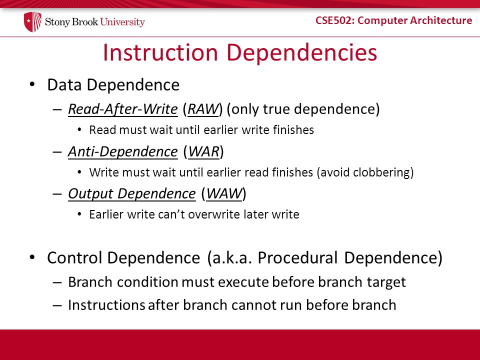 CSE502: Computer Architecture Instruction Dependencies Data Dependence – Read-After-Write (RAW) (only true dependence) Read must wait until earlier write finishes – Anti-Dependence (WAR) Write must wait until earlier read finishes (avoid clobbering) – Output Dependence (WAW) Earlier write cant overwrite later write Control Dependence (a.k.a.