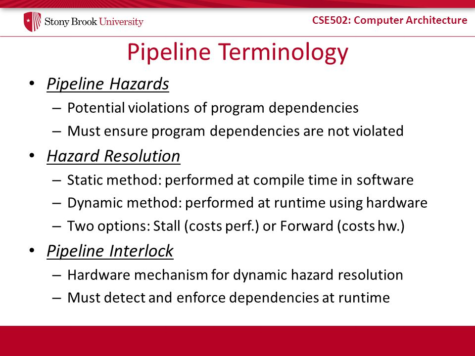CSE502: Computer Architecture Pipeline Terminology Pipeline Hazards – Potential violations of program dependencies – Must ensure program dependencies are not violated Hazard Resolution – Static method: performed at compile time in software – Dynamic method: performed at runtime using hardware – Two options: Stall (costs perf.) or Forward (costs hw.) Pipeline Interlock – Hardware mechanism for dynamic hazard resolution – Must detect and enforce dependencies at runtime