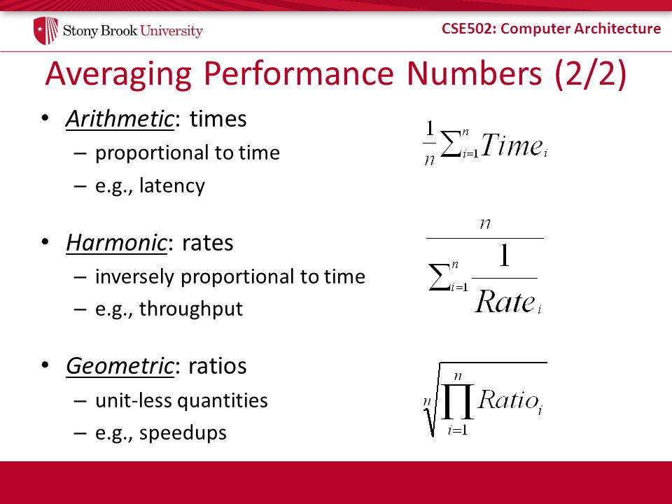 CSE502: Computer Architecture Averaging Performance Numbers (2/2) Arithmetic: times – proportional to time – e.g., latency Harmonic: rates – inversely proportional to time – e.g., throughput Geometric: ratios – unit-less quantities – e.g., speedups