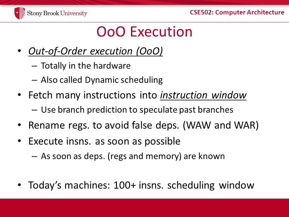 CSE502: Computer Architecture OoO Execution Out-of-Order execution (OoO) – Totally in the hardware – Also called Dynamic scheduling Fetch many instructions into instruction window – Use branch prediction to speculate past branches Rename regs.