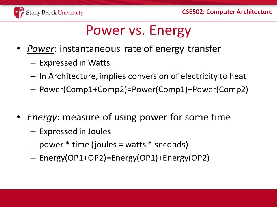 CSE502: Computer Architecture Power vs. Energy Power: instantaneous rate of energy transfer – Expressed in Watts – In Architecture, implies conversion
