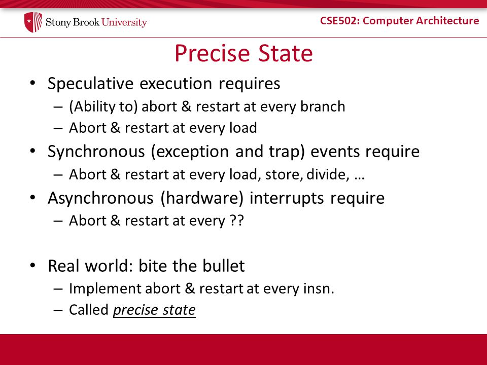 CSE502: Computer Architecture Precise State Speculative execution requires – (Ability to) abort & restart at every branch – Abort & restart at every load Synchronous (exception and trap) events require – Abort & restart at every load, store, divide, … Asynchronous (hardware) interrupts require – Abort & restart at every ?.