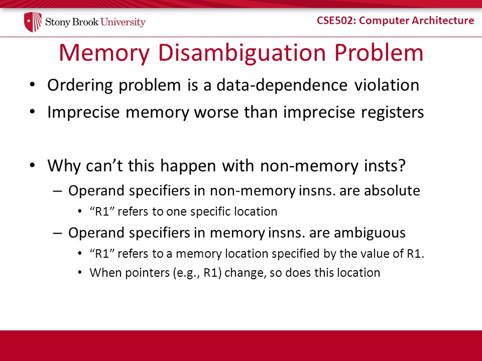 CSE502: Computer Architecture Memory Disambiguation Problem Ordering problem is a data-dependence violation Imprecise memory worse than imprecise registers Why cant this happen with non-memory insts.