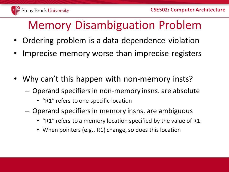 CSE502: Computer Architecture Memory Disambiguation Problem Ordering problem is a data-dependence violation Imprecise memory worse than imprecise regi