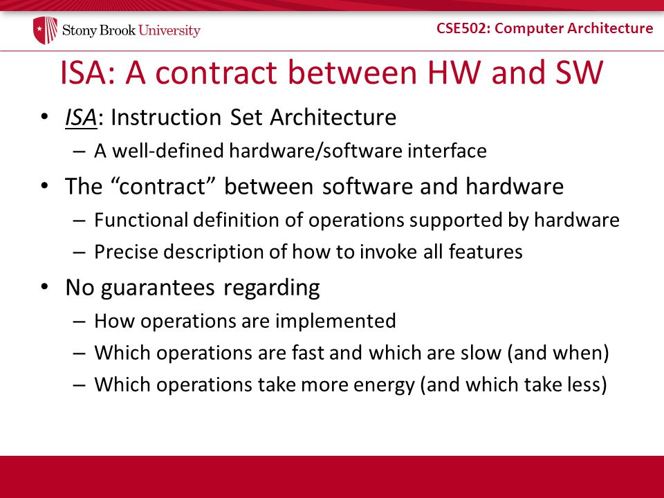 CSE502: Computer Architecture ISA: A contract between HW and SW ISA: Instruction Set Architecture – A well-defined hardware/software interface The con
