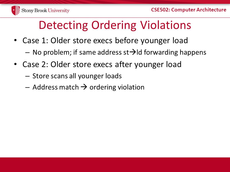 CSE502: Computer Architecture Detecting Ordering Violations Case 1: Older store execs before younger load – No problem; if same address st ld forwardi