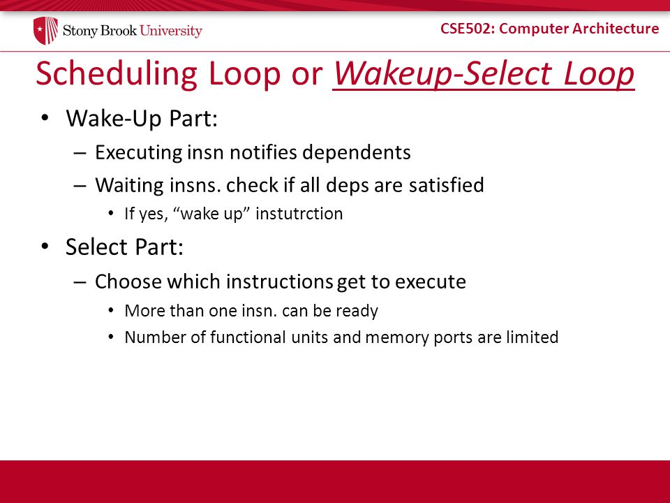 CSE502: Computer Architecture Scheduling Loop or Wakeup-Select Loop Wake-Up Part: – Executing insn notifies dependents – Waiting insns. check if all d
