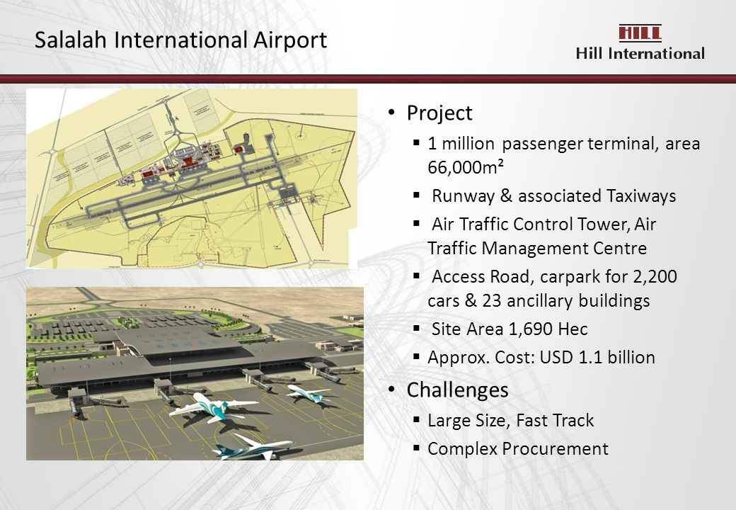 Salalah International Airport Project 1 million passenger terminal, area 66,000m² Runway & associated Taxiways Air Traffic Control Tower, Air Traffic Management Centre Access Road, carpark for 2,200 cars & 23 ancillary buildings Site Area 1,690 Hec Approx.