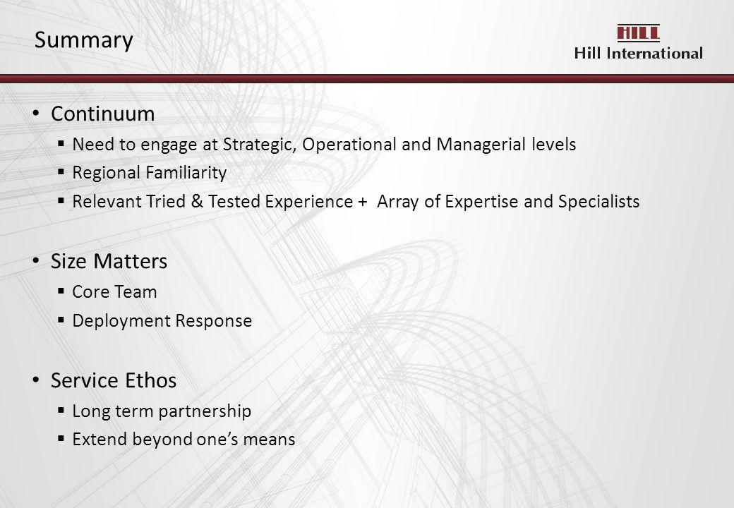 Continuum Need to engage at Strategic, Operational and Managerial levels Regional Familiarity Relevant Tried & Tested Experience + Array of Expertise and Specialists Size Matters Core Team Deployment Response Service Ethos Long term partnership Extend beyond ones means Summary