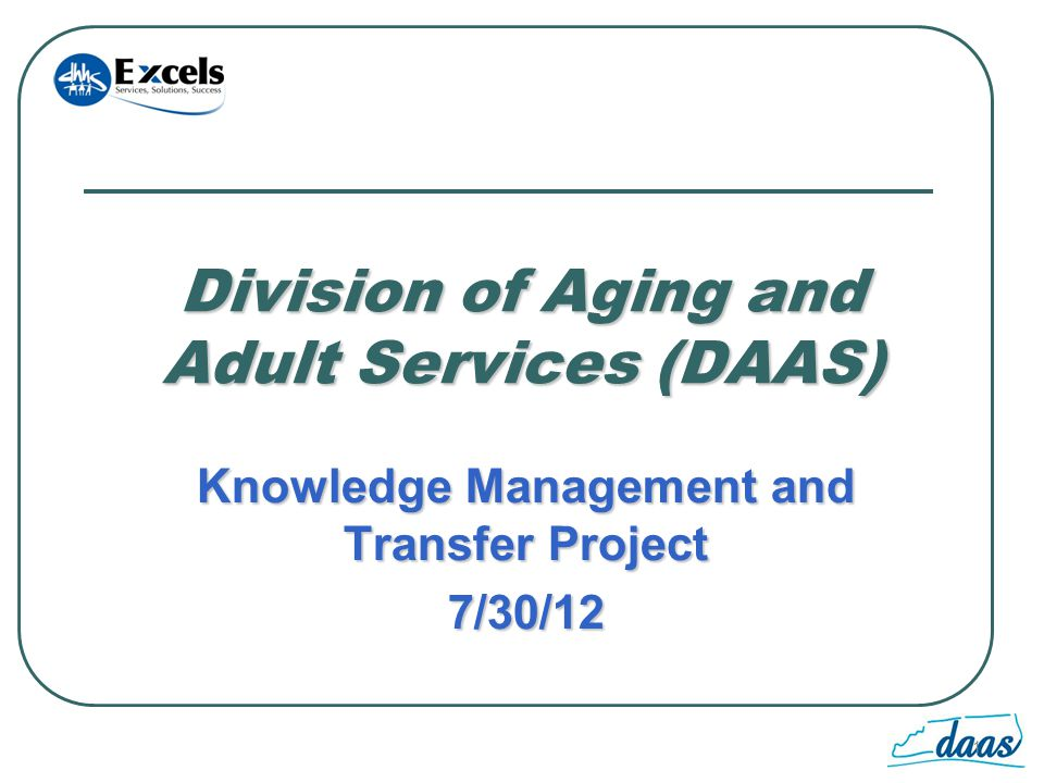 1 Division of Aging and Adult Services (DAAS) Knowledge Management and Transfer Project 7/30/12