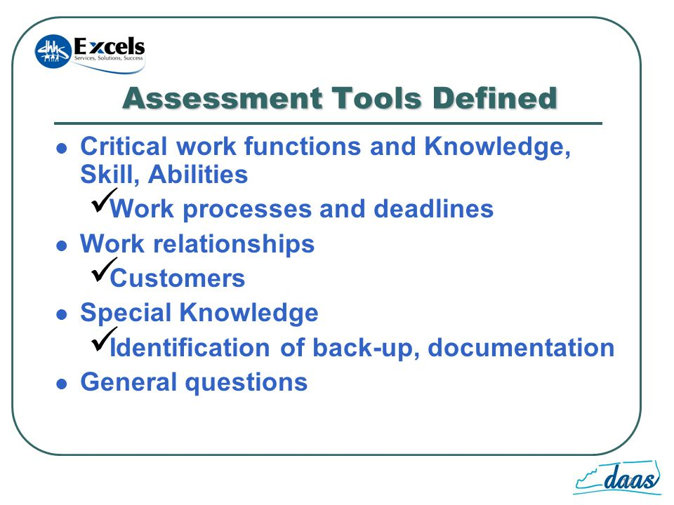 12 Assessment Tools Defined Critical work functions and Knowledge, Skill, Abilities Work processes and deadlines Work relationships Customers Special Knowledge Identification of back-up, documentation General questions