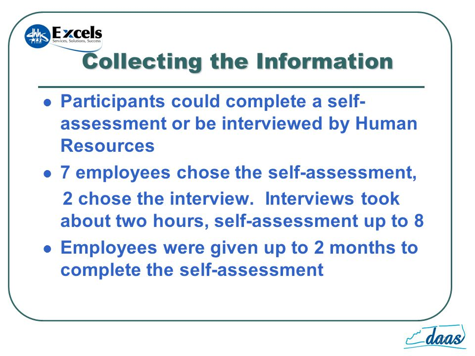 13 Collecting the Information Participants could complete a self- assessment or be interviewed by Human Resources 7 employees chose the self-assessment, 2 chose the interview.