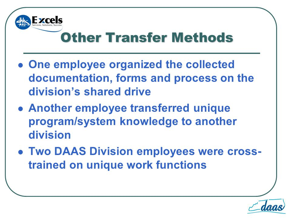 17 Other Transfer Methods One employee organized the collected documentation, forms and process on the divisions shared drive Another employee transferred unique program/system knowledge to another division Two DAAS Division employees were cross- trained on unique work functions
