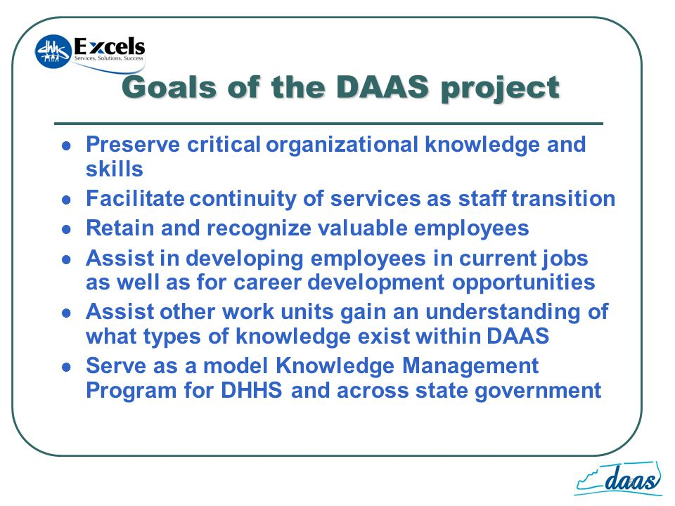 5 Goals of the DAAS project Preserve critical organizational knowledge and skills Facilitate continuity of services as staff transition Retain and recognize valuable employees Assist in developing employees in current jobs as well as for career development opportunities Assist other work units gain an understanding of what types of knowledge exist within DAAS Serve as a model Knowledge Management Program for DHHS and across state government