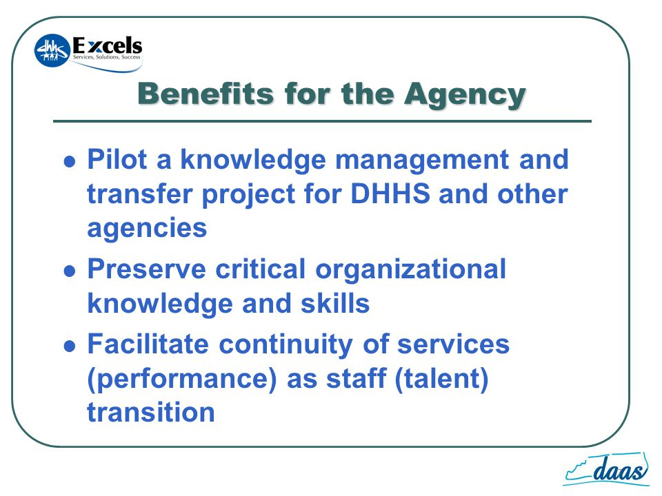 7 Benefits for the Agency Pilot a knowledge management and transfer project for DHHS and other agencies Preserve critical organizational knowledge and skills Facilitate continuity of services (performance) as staff (talent) transition