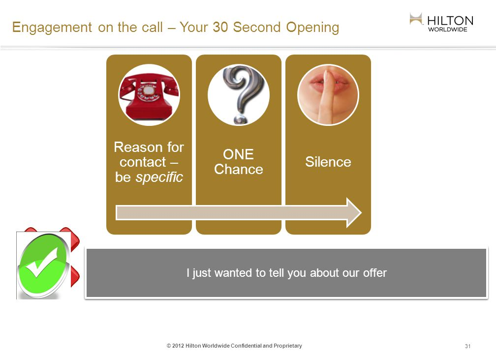 © 2012 Hilton Worldwide Confidential and Proprietary Engagement on the call – Your 30 Second Opening 31 Reason for contact – be specific ONE Chance Silence I want to share some information about Hilton Worldwides offer of extra commission, enabling you to earn 2% more for one week only… I just wanted to tell you about our offer