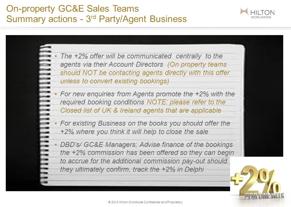 © 2013 Hilton Worldwide Confidential and Proprietary On-property GC&E Sales Teams Summary actions - 3 rd Party/Agent Business 4 The +2% offer will be communicated centrally to the agents via their Account Directors (On property teams should NOT be contacting agents directly with this offer unless to convert existing bookings) For new enquiries from Agents promote the +2% with the required booking conditions NOTE: please refer to the Closed list of UK & Ireland agents that are applicable For existing Business on the books you should offer the +2% where you think it will help to close the sale DBDs/ GC&E Managers; Advise finance of the bookings the +2% commission has been offered so they can begin to accrue for the additional commission pay-out should they ultimately confirm, track the +2% in Delphi