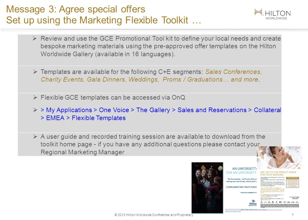 © 2013 Hilton Worldwide Confidential and Proprietary 7 Message 3: Agree special offers Set up using the Marketing Flexible Toolkit … Review and use the GCE Promotional Tool kit to define your local needs and create bespoke marketing materials using the pre-approved offer templates on the Hilton Worldwide Gallery (available in 16 languages).