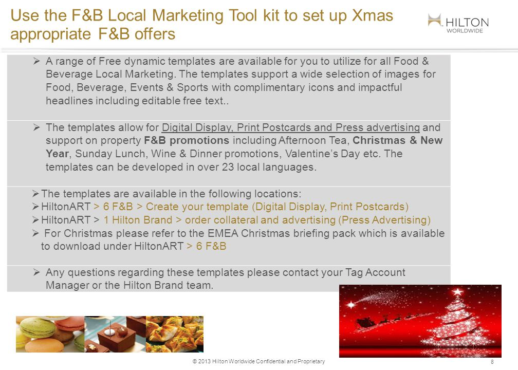 © 2013 Hilton Worldwide Confidential and Proprietary 8 Use the F&B Local Marketing Tool kit to set up Xmas appropriate F&B offers A range of Free dynamic templates are available for you to utilize for all Food & Beverage Local Marketing.